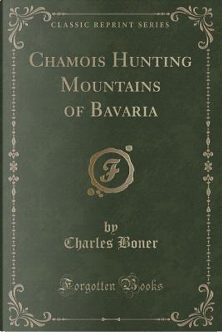 Chamois Hunting Mountains of Bavaria (Classic Reprint) by Charles Boner