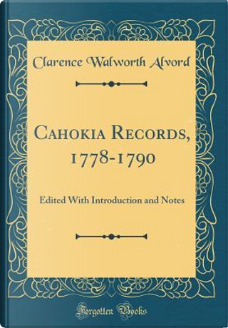 Cahokia Records, 1778-1790 by Clarence Walworth Alvord