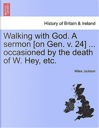 Walking with God. A sermon [on Gen. v. 24] ... occasioned by the death of W. Hey, etc. by Miles Jackson