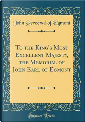 To the King's Most Excellent Majesty, the Memorial of John Earl of Egmont (Classic Reprint) by John Perceval of Egmont