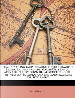 Some Startling Facts Relating to the Canadian Pacific Railway and the North-West Lands by Charles Horetzky