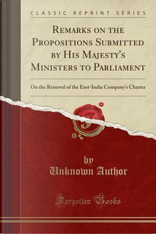 Remarks on the Propositions Submitted by His Majesty's Ministers to Parliament by Author Unknown