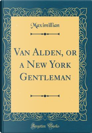 Van Alden, or a New York Gentleman (Classic Reprint) by Maximillian Maximillian