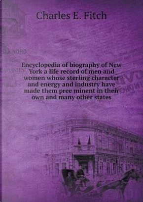 Encyclopedia of Biography of New York a Life Record of Men and Women Whose Sterling Character and Energy and Industry Have Made Them Pree Minent in Their Own and Many Other States by Charles E Fitch