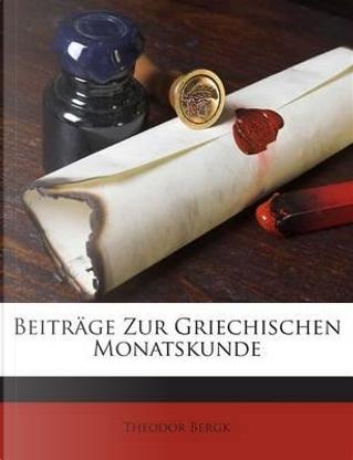 Beitrage Zur Griechischen Monatskunde by Theodor Bergk