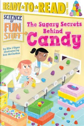 The Sugary Secrets Behind Candy by Ellie O'ryan