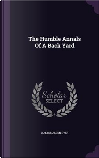 The Humble Annals of a Back Yard by Walter Alden Dyer