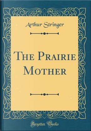 The Prairie Mother (Classic Reprint) by Arthur Stringer