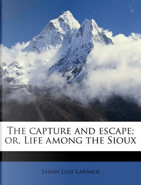 The Capture and Escape; Or, Life Among the Sioux by Sarah Luse Larimer