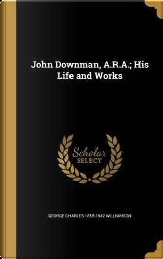 JOHN DOWNMAN ARA HIS LIFE & WO by George Charles 1858-1942 Williamson