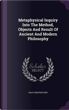 Metaphysical Inquiry Into the Method, Objects and Result of Ancient and Modern Philosophy by Isaac Preston Cory