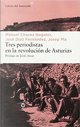 Tres periodistas en la Revolución de Asturias by Josep Pla, José Díaz Fernández, Manuel Chaves Nogales