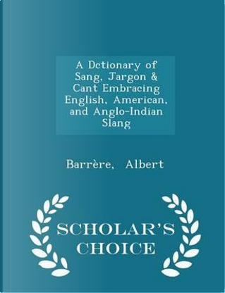 A Dctionary of Sang, Jargon & Cant Embracing English, American, and Anglo-Indian Slang - Scholar's Choice Edition by Barrere Albert