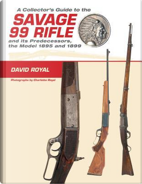 A Collector's Guide to the Savage 99 Rifle and Its Predecessors, the Model 1895 and 1899 by David Royal