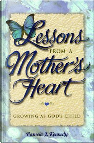 Lessons from a Mother's Heart by Pamela Kennedy