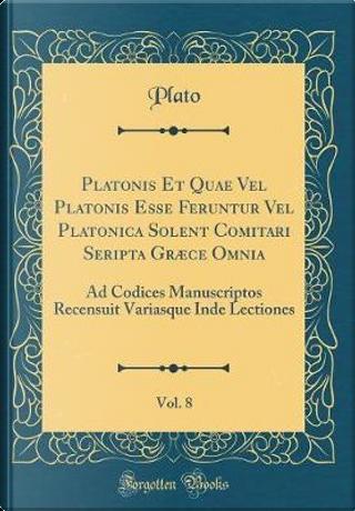 Platonis Et Quae Vel Platonis Esse Feruntur Vel Platonica Solent Comitari Seripta Græce Omnia, Vol. 8 by Plato Plato