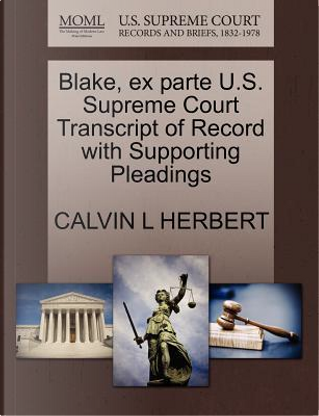 Blake, Ex Parte U.S. Supreme Court Transcript of Record with Supporting Pleadings by Calvin L. Herbert