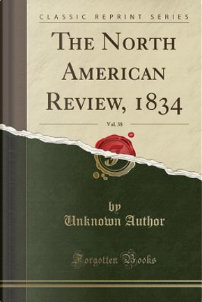 The North American Review, 1834, Vol. 38 (Classic Reprint) by Author Unknown