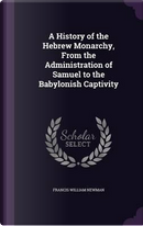 A History of the Hebrew Monarchy, from the Administration of Samuel to the Babylonish Captivity by Francis William Newman