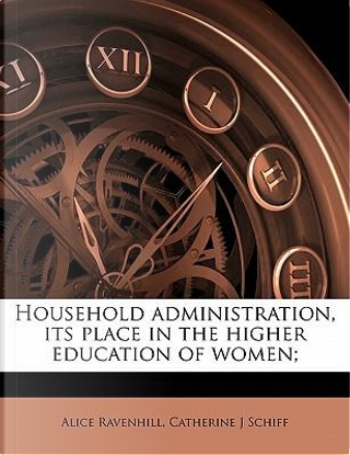 Household Administration, Its Place in the Higher Education of Women; by Alice Ravenhill