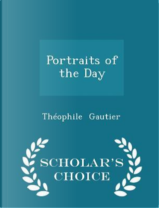 Portraits of the Day - Scholar's Choice Edition by THEOPHILE GAUTIER