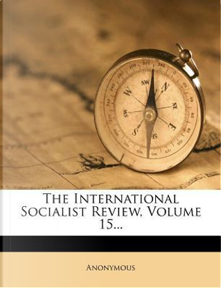 The International Socialist Review, Volume 15. by ANONYMOUS