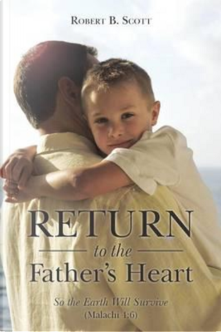 Return to the Father's Heart by Robert B. Scott
