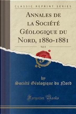 Annales de la Société Géologique du Nord, Vol. 8 by Société Géologique du Nord