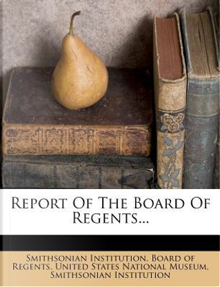 Report of the Board of Regents. by Smithsonian Institution