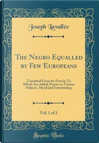 The Negro Equalled by Few Europeans, Vol. 1 of 2 by Joseph Lavallée