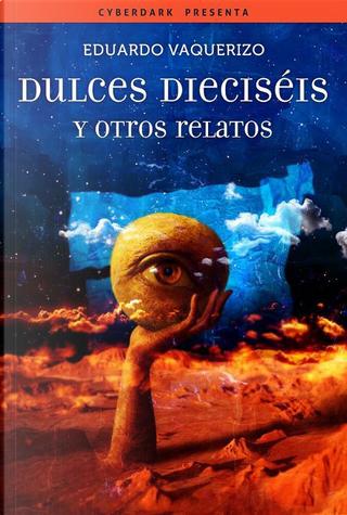 Dulces dieciséis y otros relatos by Eduardo Vaquerizo