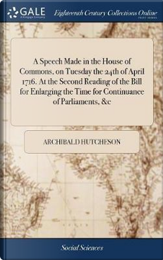 A Speech Made in the House of Commons, on Tuesday the 24th of April 1716. at the Second Reading of the Bill for Enlarging the Time for Continuance of Parliaments, &c by Archibald Hutcheson