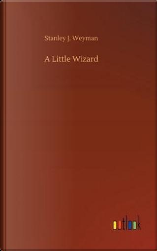 A Little Wizard by Stanley J. Weyman