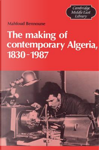 The Making of Contemporary Algeria, 1830–1987 by Mahfoud Bennoune