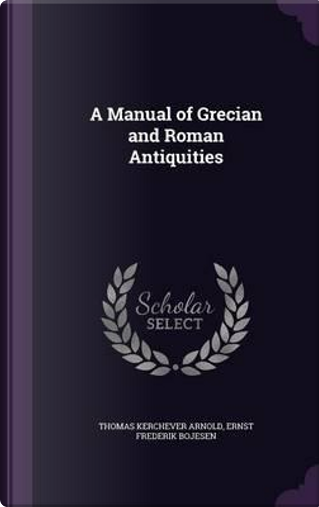 A Manual of Grecian and Roman Antiquities by Thomas Kerchever Arnold