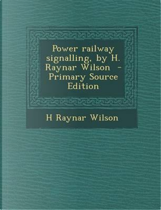 Power Railway Signalling, by H. Raynar Wilson by H Raynar Wilson