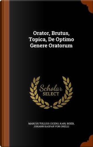Orator, Brutus, Topica, de Optimo Genere Oratorum by Marcus Tullius Cicero