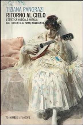Ritorno al cielo. L'estetica musicale in Italia dal Trecento al primo Novecento by Tiziana Pangrazi