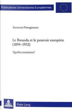 Le Rwanda et le pouvoir européen (1894-1952) by Innocent Nsengimana