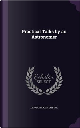 Practical Talks by an Astronomer by Harold Jacoby