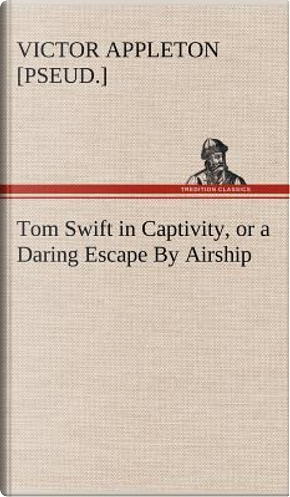 Tom Swift in Captivity, or a Daring Escape By Airship by Victor [pseud. ] Appleton