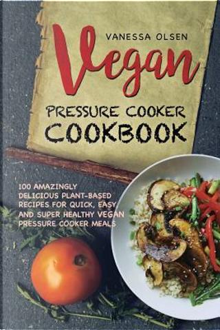 Vegan Pressure Cooker Cookbook by Vanessa Olsen