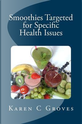 Smoothies Targeted for Specific Health Issues by Karen C. Groves