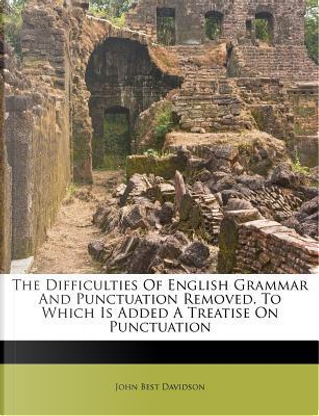 The Difficulties of English Grammar and Punctuation Removed. to Which Is Added a Treatise on Punctuation by John Best Davidson