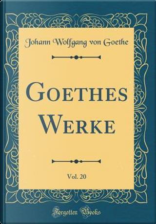 Goethes Werke, Vol. 20 (Classic Reprint) by Johann Wolfgang Von Goethe