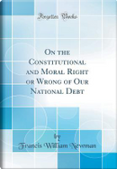 On the Constitutional and Moral Right or Wrong of Our National Debt (Classic Reprint) by Francis William Newman