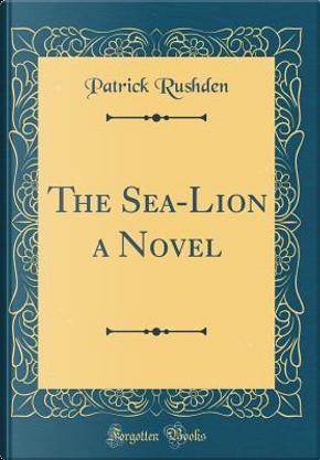 The Sea-Lion a Novel (Classic Reprint) by Patrick Rushden