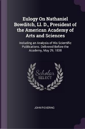 Eulogy on Nathaniel Bowditch, LL. D., President of the American Academy of Arts and Sciences by John Pickering