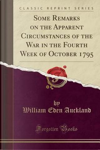 Some Remarks on the Apparent Circumstances of the War in the Fourth Week of October 1795 (Classic Reprint) by William Eden Auckland