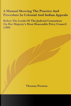 A Manual Showing the Practice and Procedure in Colonial and Indian Appeals by Thomas Preston